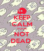 KEEP CALM YOUR NOT DEAD  - Personalised Poster A4 size
