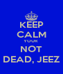 KEEP CALM YOUR  NOT DEAD, JEEZ - Personalised Poster A4 size