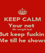 KEEP CALM Your not  Mr wright but  But keep fuckin  Me till he shows - Personalised Poster A4 size