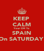 KEEP  CALM Your Off To SPAIN On SATURDAY  - Personalised Poster A4 size