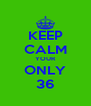 KEEP CALM YOUR ONLY 36 - Personalised Poster A4 size