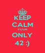 KEEP CALM YOUR ONLY 42 :) - Personalised Poster A4 size
