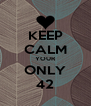 KEEP CALM YOUR ONLY 42 - Personalised Poster A4 size