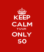 KEEP CALM YOUR  ONLY 50 - Personalised Poster A4 size