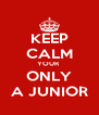 KEEP CALM YOUR  ONLY A JUNIOR - Personalised Poster A4 size