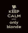 KEEP CALM your only blonde - Personalised Poster A4 size