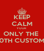 KEEP CALM YOUR  ONLY THE  100TH CUSTOMER - Personalised Poster A4 size
