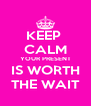 KEEP  CALM YOUR PRESENT IS WORTH THE WAIT - Personalised Poster A4 size