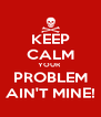 KEEP CALM YOUR  PROBLEM AIN'T MINE! - Personalised Poster A4 size