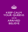 KEEP CALM YOUR QUEENS HAVE ARRIVED BELIEVE - Personalised Poster A4 size