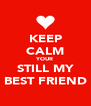 KEEP CALM YOUR STILL MY BEST FRIEND - Personalised Poster A4 size