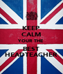 KEEP CALM YOUR THE BEST HEADTEACHER - Personalised Poster A4 size