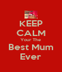 KEEP CALM Your The Best Mum Ever - Personalised Poster A4 size