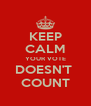 KEEP CALM YOUR VOTE DOESN'T  COUNT - Personalised Poster A4 size