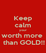 Keep calm your worth more   than GOLD!! - Personalised Poster A4 size