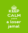 KEEP CALM youre a loser jamal - Personalised Poster A4 size