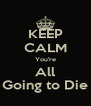 KEEP CALM You're All Going to Die - Personalised Poster A4 size
