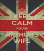 KEEP CALM YOU'RE ARTHUR'S WIFE - Personalised Poster A4 size