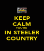 KEEP CALM YOU'RE IN STEELER COUNTRY - Personalised Poster A4 size