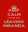 KEEP CALM YOU'RE JUST LEAVING MIRANDA - Personalised Poster A4 size