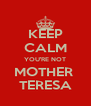 KEEP CALM YOU'RE NOT MOTHER  TERESA - Personalised Poster A4 size