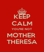 KEEP CALM YOU'RE NOT MOTHER  THERESA - Personalised Poster A4 size