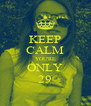 KEEP CALM YOU'RE ONLY 29 - Personalised Poster A4 size