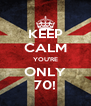 KEEP CALM YOU'RE ONLY 70! - Personalised Poster A4 size
