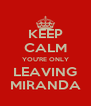 KEEP CALM YOU'RE ONLY LEAVING MIRANDA - Personalised Poster A4 size