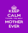 KEEP CALM YOURE THE BEST MOTHER EVER - Personalised Poster A4 size
