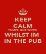 KEEP CALM YOUVE GOT WORK WHILST IM  IN THE PUB - Personalised Poster A4 size