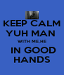KEEP CALM YUH MAN  WITH ME,HE  IN GOOD HANDS - Personalised Poster A4 size