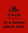KEEP CALM Zac Johnson's  in a better  place now  - Personalised Poster A4 size
