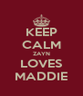 KEEP CALM ZAYN LOVES MADDIE - Personalised Poster A4 size