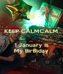 KEEP CALMCALM  cuz 1 January is My Birthday - Personalised Poster A4 size