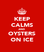 KEEP CALMS AND OYSTERS ON ICE - Personalised Poster A4 size