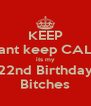 KEEP Cant keep CALM its my 22nd Birthday Bitches - Personalised Poster A4 size