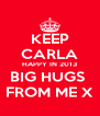 KEEP CARLA HAPPY IN 2013 BIG HUGS  FROM ME X - Personalised Poster A4 size