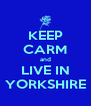 KEEP CARM and LIVE IN YORKSHIRE - Personalised Poster A4 size