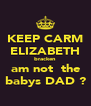 KEEP CARM ELIZABETH bracken  am not  the  babys DAD ? - Personalised Poster A4 size
