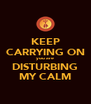 KEEP CARRYING ON you are DISTURBING MY CALM - Personalised Poster A4 size