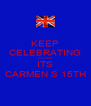 KEEP CELEBRATING CAUSE ITS CARMEN S 15TH - Personalised Poster A4 size