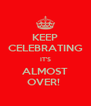 KEEP CELEBRATING IT'S ALMOST OVER!  - Personalised Poster A4 size