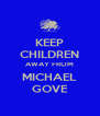 KEEP CHILDREN AWAY FROM MICHAEL GOVE - Personalised Poster A4 size