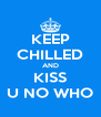 KEEP CHILLED AND KISS U NO WHO - Personalised Poster A4 size