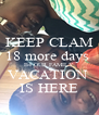 KEEP CLAM 18 more days  B4 OUR FAMILY  VACATION  IS HERE - Personalised Poster A4 size
