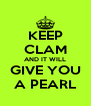 KEEP CLAM AND IT WILL GIVE YOU A PEARL - Personalised Poster A4 size