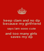 keep clam and no dp because my girlfriend says iam sooo cute  and too many girls  saves my dp - Personalised Poster A4 size