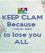 KEEP CLAM Because  I never want to lose you ALL  - Personalised Poster A4 size