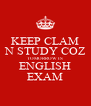 KEEP CLAM N STUDY COZ TOMORROW IS ENGLISH EXAM - Personalised Poster A4 size